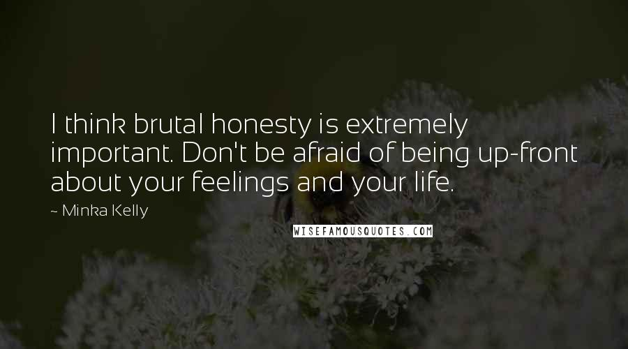 Minka Kelly quotes: I think brutal honesty is extremely important. Don't be afraid of being up-front about your feelings and your life.