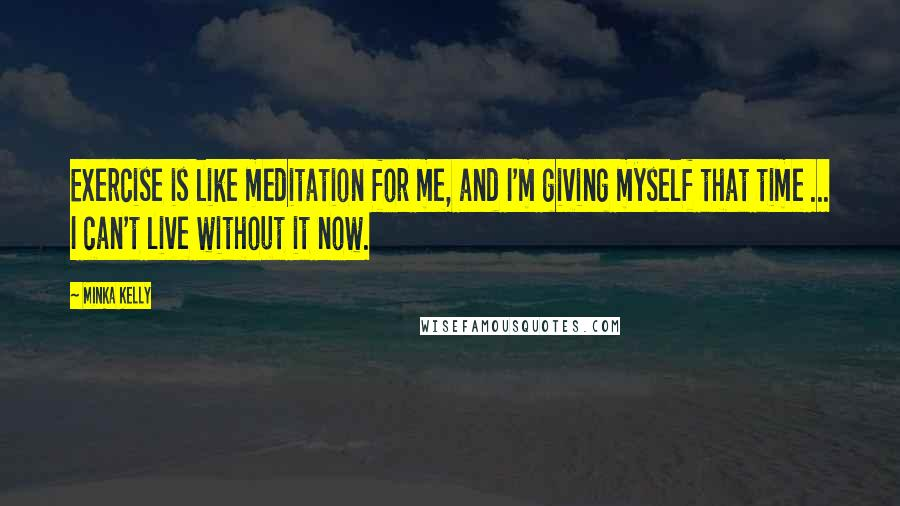 Minka Kelly quotes: Exercise is like meditation for me, and I'm giving myself that time ... I can't live without it now.