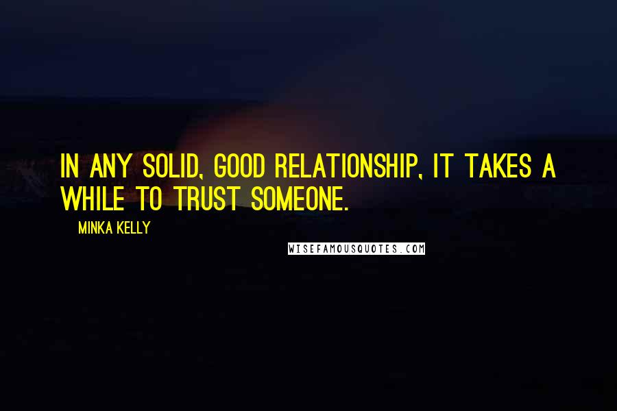 Minka Kelly quotes: In any solid, good relationship, it takes a while to trust someone.