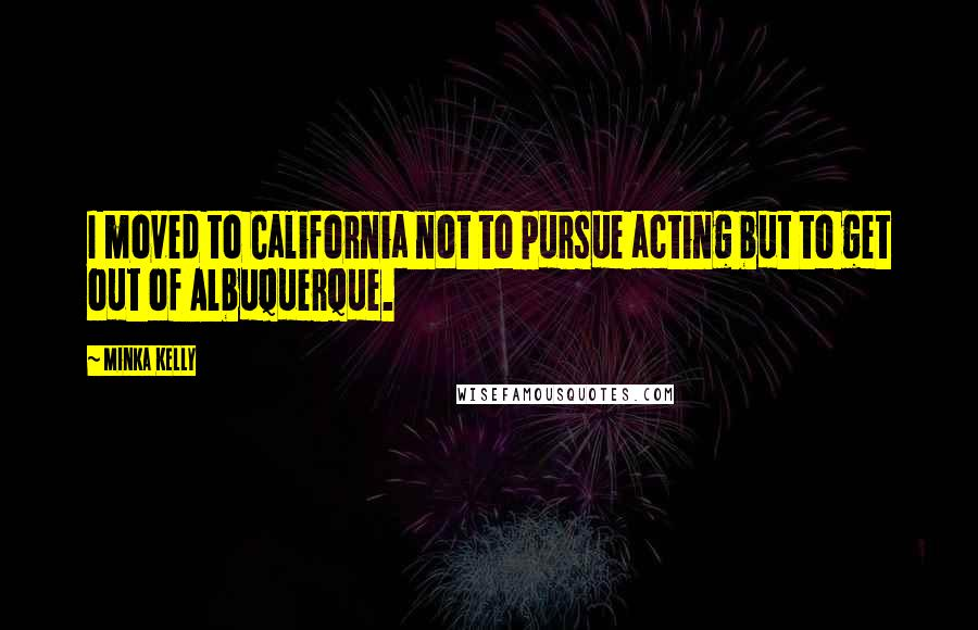 Minka Kelly quotes: I moved to California not to pursue acting but to get out of Albuquerque.