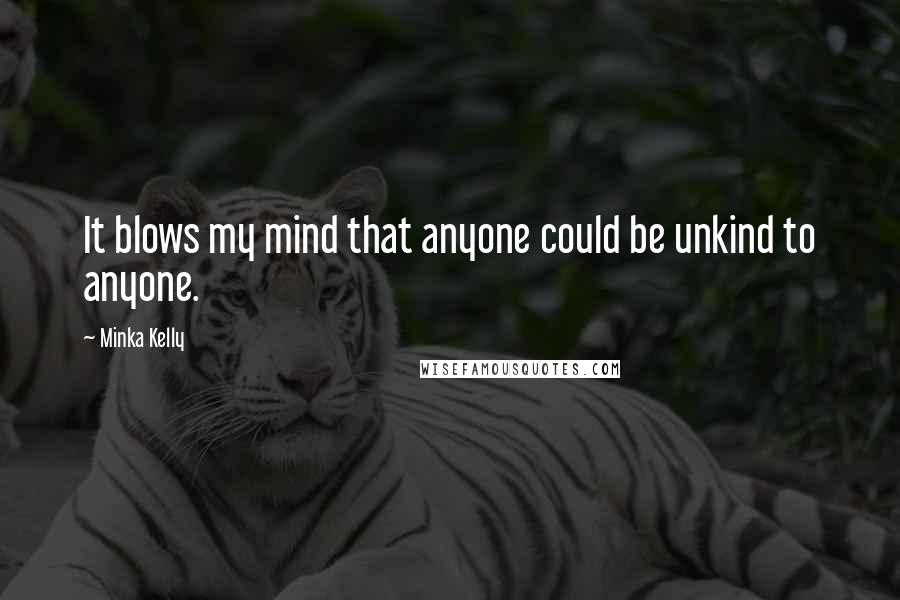 Minka Kelly quotes: It blows my mind that anyone could be unkind to anyone.