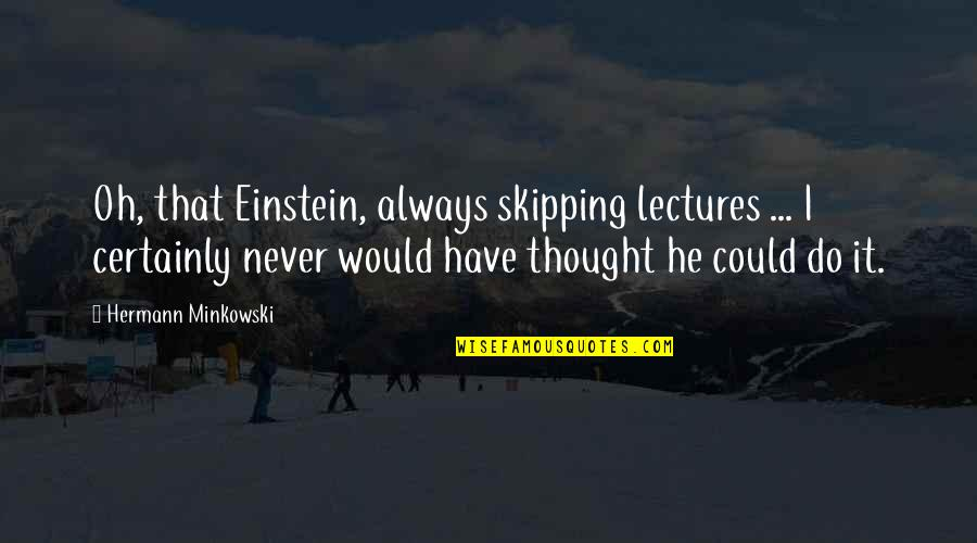 Minkowski Quotes By Hermann Minkowski: Oh, that Einstein, always skipping lectures ... I