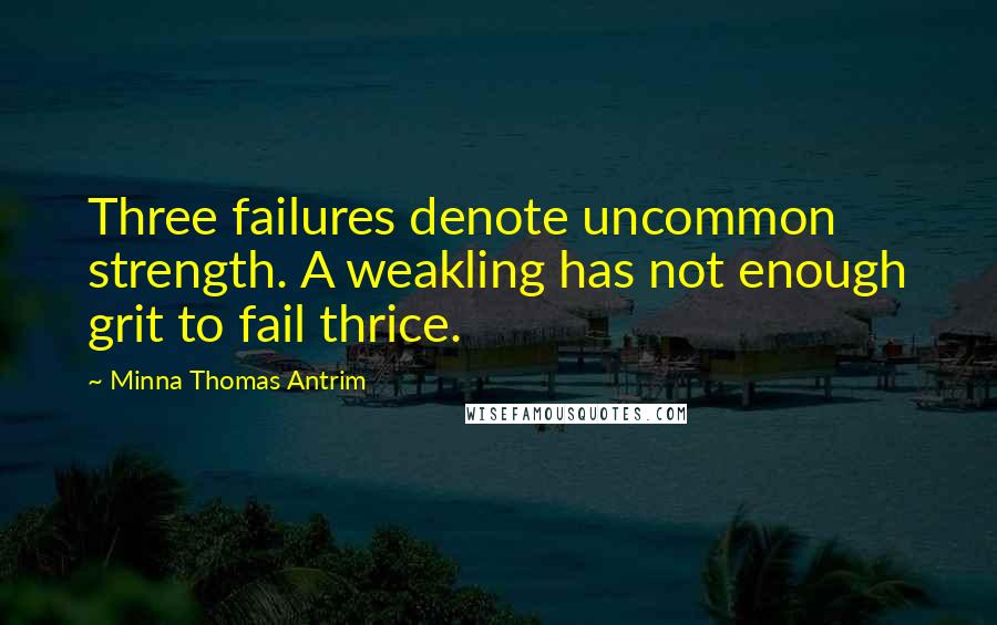 Minna Thomas Antrim quotes: Three failures denote uncommon strength. A weakling has not enough grit to fail thrice.