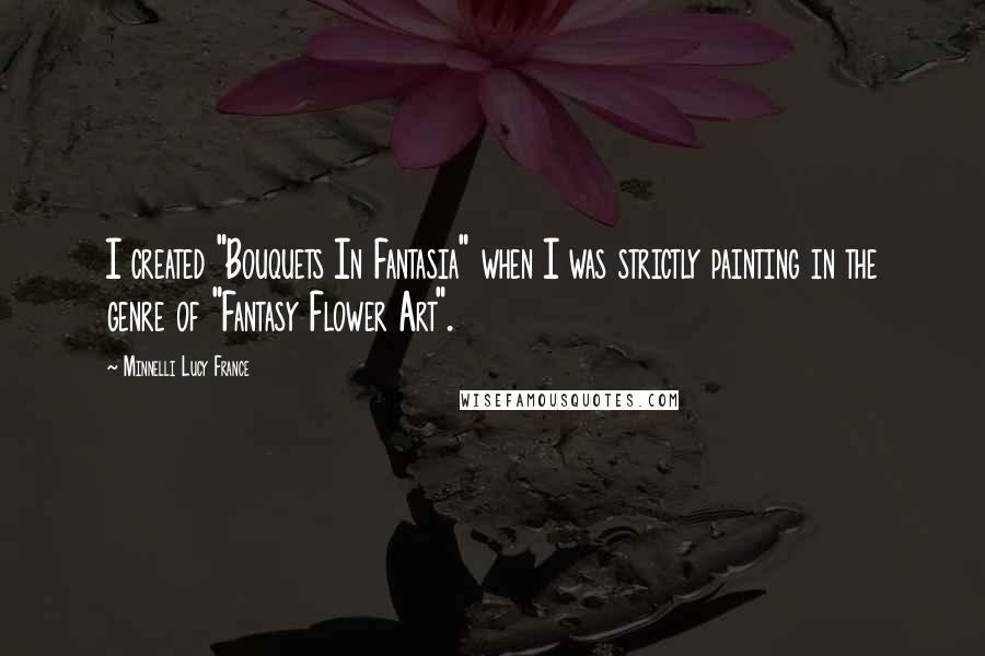 "Minnelli Lucy France quotes: I created ""Bouquets In Fantasia"" when I was strictly painting in the genre of ""Fantasy Flower Art""."