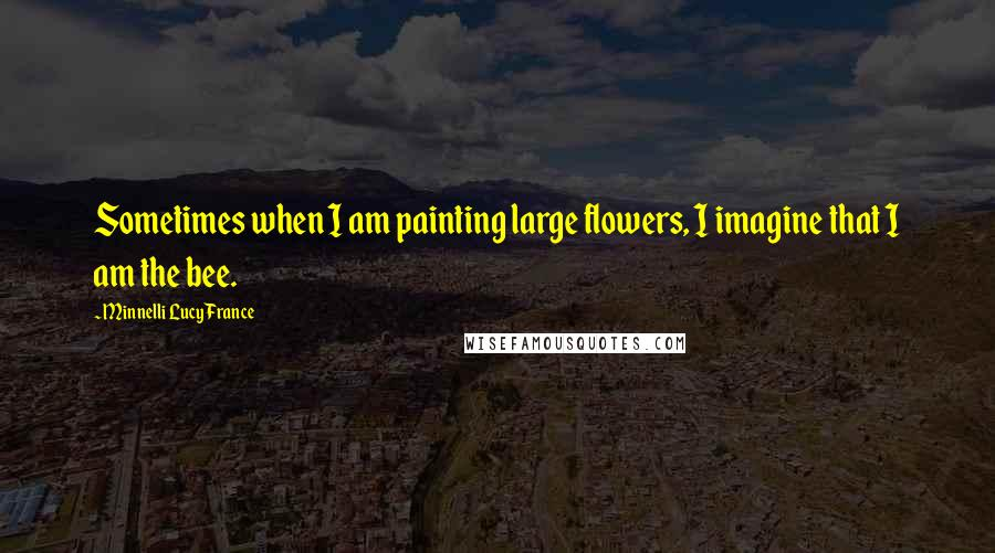Minnelli Lucy France quotes: Sometimes when I am painting large flowers, I imagine that I am the bee.
