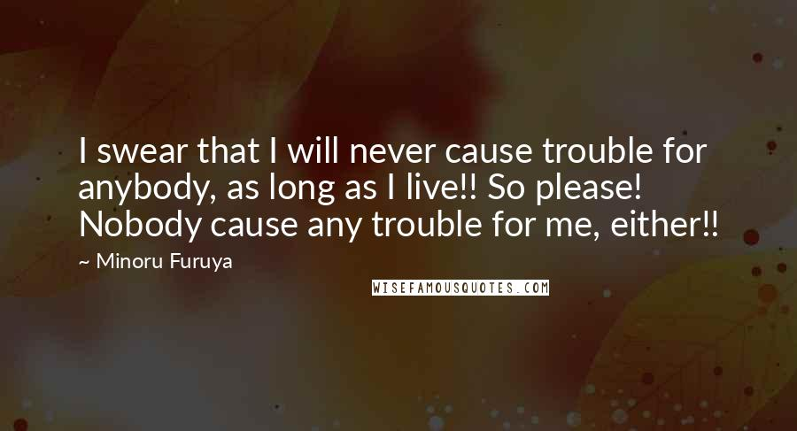 Minoru Furuya quotes: I swear that I will never cause trouble for anybody, as long as I live!! So please! Nobody cause any trouble for me, either!!