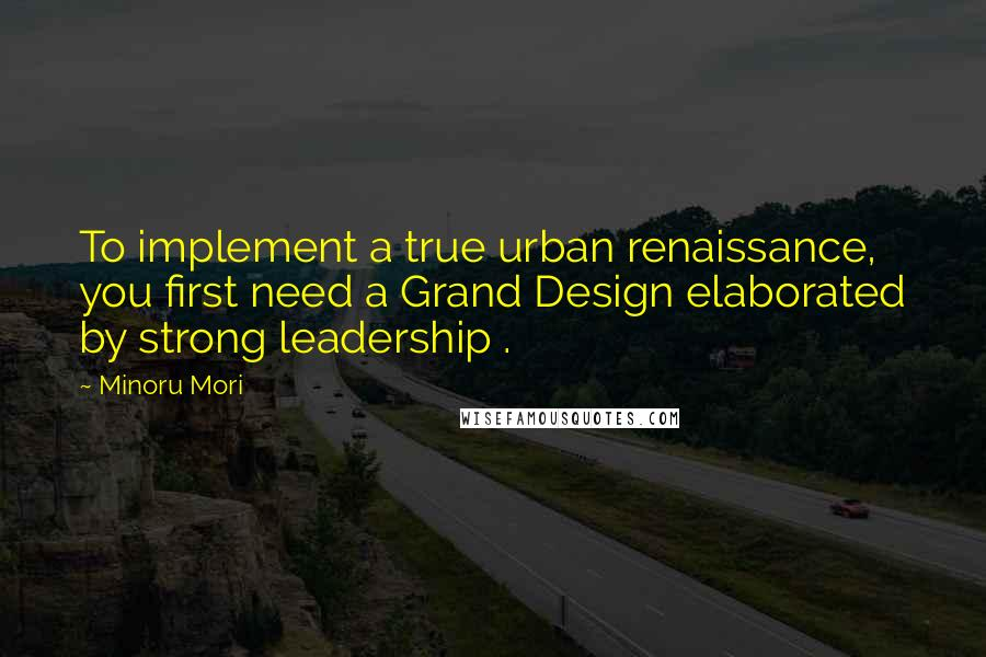 Minoru Mori quotes: To implement a true urban renaissance, you first need a Grand Design elaborated by strong leadership .
