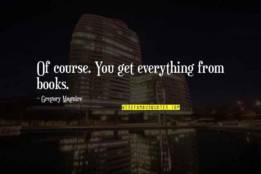 Mint Chocolate Chip Quotes By Gregory Maguire: Of course. You get everything from books.