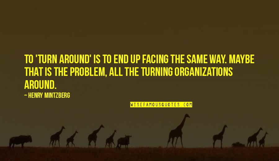 Mintzberg Leadership Quotes By Henry Mintzberg: To 'turn around' is to end up facing