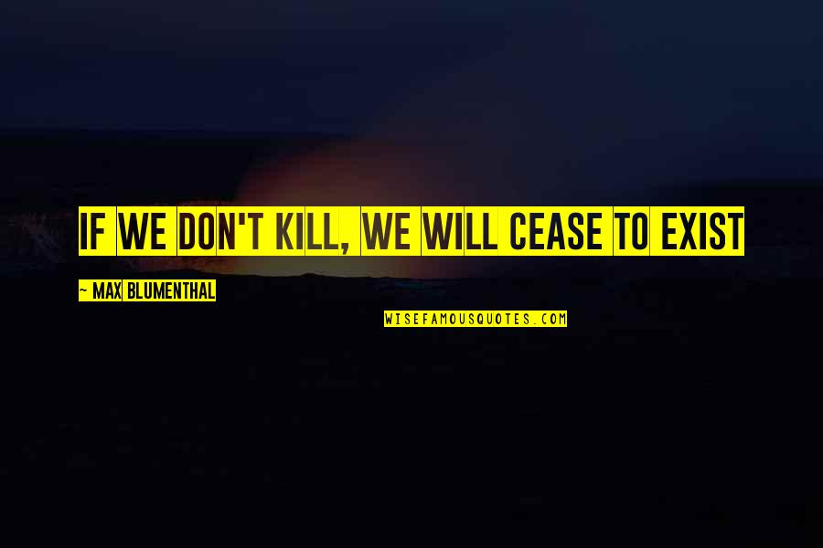 Mintzberg Leadership Quotes By Max Blumenthal: If we don't kill, we will cease to