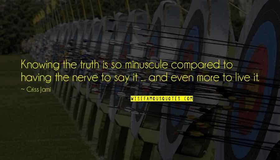 Minuscule Quotes By Criss Jami: Knowing the truth is so minuscule compared to