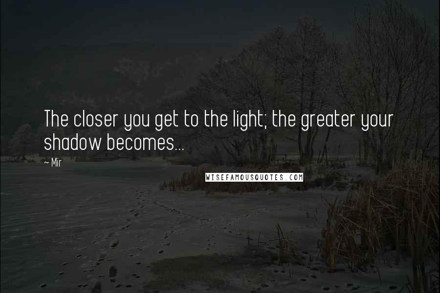 Mir quotes: The closer you get to the light; the greater your shadow becomes...