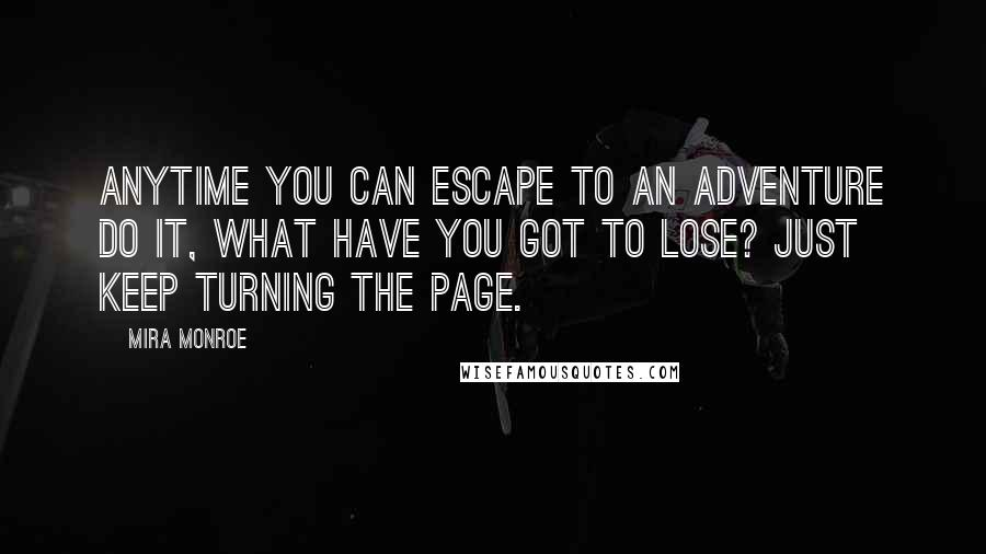 Mira Monroe quotes: Anytime you can escape to an adventure do it, what have you got to lose? Just keep turning the page.