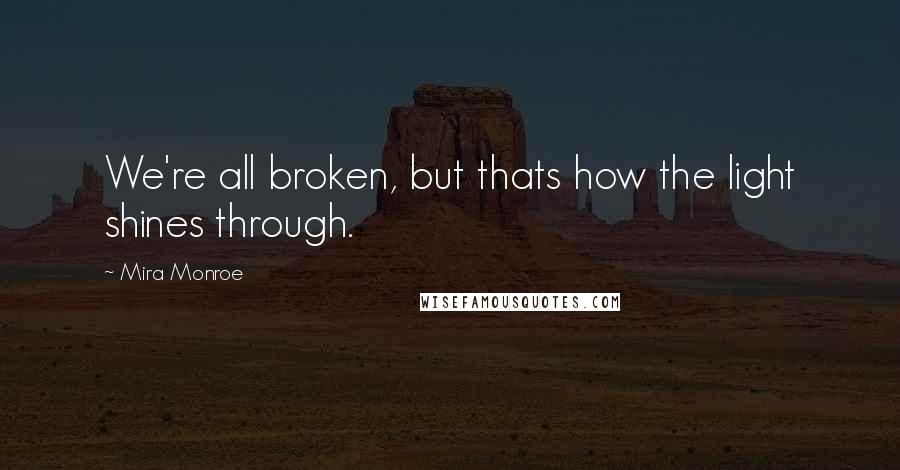 Mira Monroe quotes: We're all broken, but thats how the light shines through.