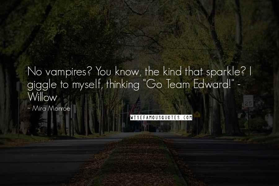 """Mira Monroe quotes: No vampires? You know, the kind that sparkle? I giggle to myself, thinking """"Go Team Edward!"""" - Willow"""