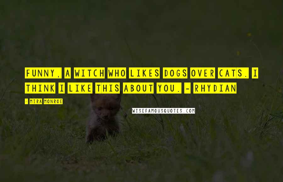 Mira Monroe quotes: Funny, a witch who likes dogs over cats. I think I like this about you. - Rhydian
