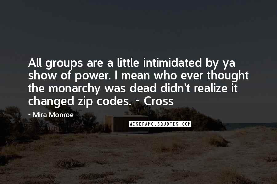 Mira Monroe quotes: All groups are a little intimidated by ya show of power. I mean who ever thought the monarchy was dead didn't realize it changed zip codes. - Cross