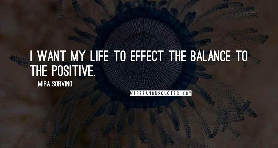 Mira Sorvino quotes: I want my life to effect the balance to the positive.