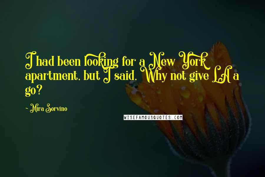 Mira Sorvino quotes: I had been looking for a New York apartment, but I said, Why not give LA a go?