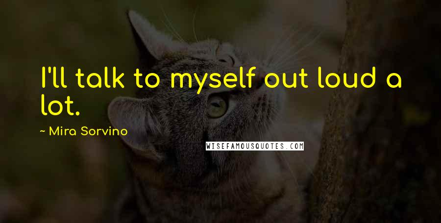 Mira Sorvino quotes: I'll talk to myself out loud a lot.