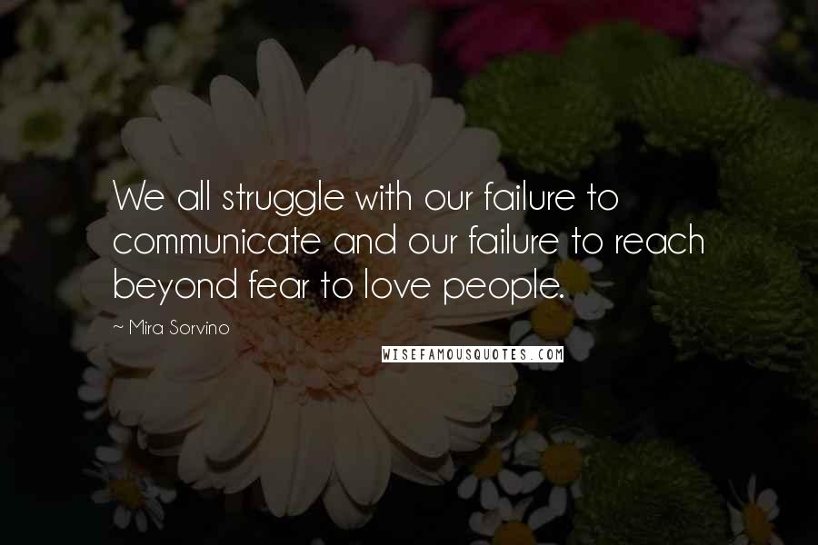Mira Sorvino quotes: We all struggle with our failure to communicate and our failure to reach beyond fear to love people.