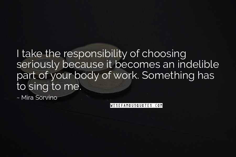 Mira Sorvino quotes: I take the responsibility of choosing seriously because it becomes an indelible part of your body of work. Something has to sing to me.