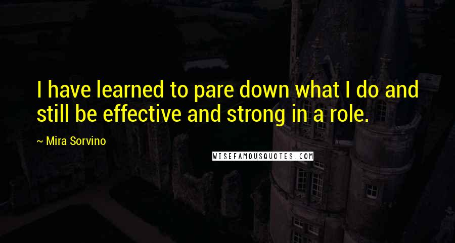 Mira Sorvino quotes: I have learned to pare down what I do and still be effective and strong in a role.