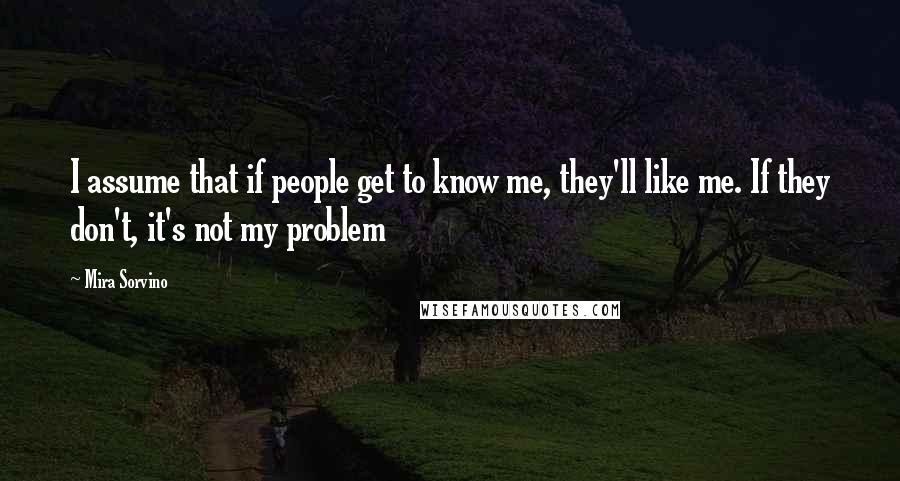 Mira Sorvino quotes: I assume that if people get to know me, they'll like me. If they don't, it's not my problem