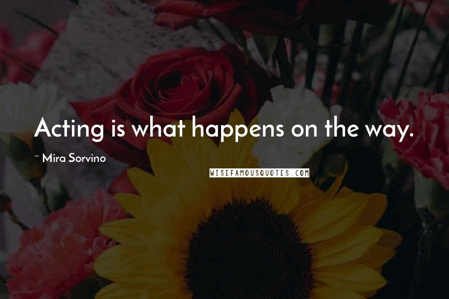 Mira Sorvino quotes: Acting is what happens on the way.