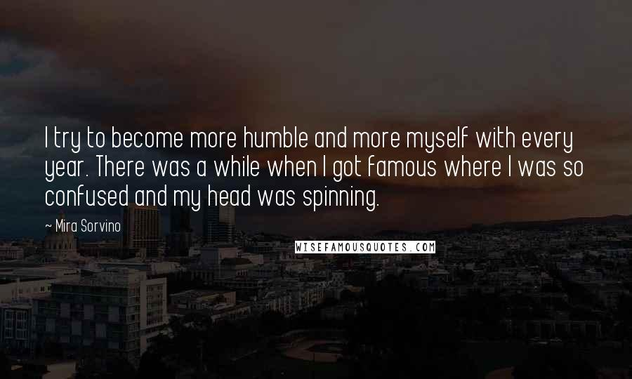 Mira Sorvino quotes: I try to become more humble and more myself with every year. There was a while when I got famous where I was so confused and my head was spinning.