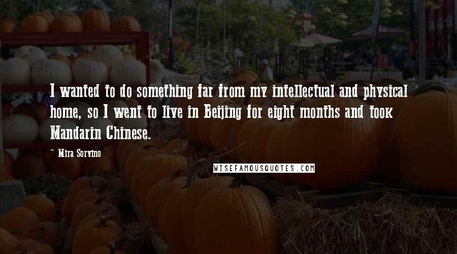 Mira Sorvino quotes: I wanted to do something far from my intellectual and physical home, so I went to live in Beijing for eight months and took Mandarin Chinese.