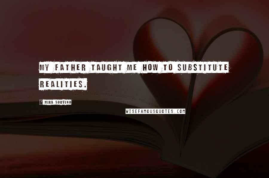 Mira Sorvino quotes: My father taught me how to substitute realities.