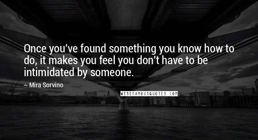 Mira Sorvino quotes: Once you've found something you know how to do, it makes you feel you don't have to be intimidated by someone.