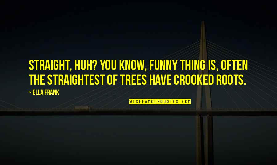 Miraa Quotes By Ella Frank: Straight, huh? You know, funny thing is, often