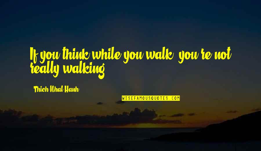 Miraa Quotes By Thich Nhat Hanh: If you think while you walk, you're not