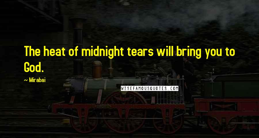 Mirabai quotes: The heat of midnight tears will bring you to God.