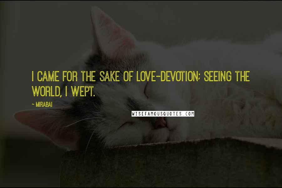 Mirabai quotes: I came for the sake of love-devotion; seeing the world, I wept.