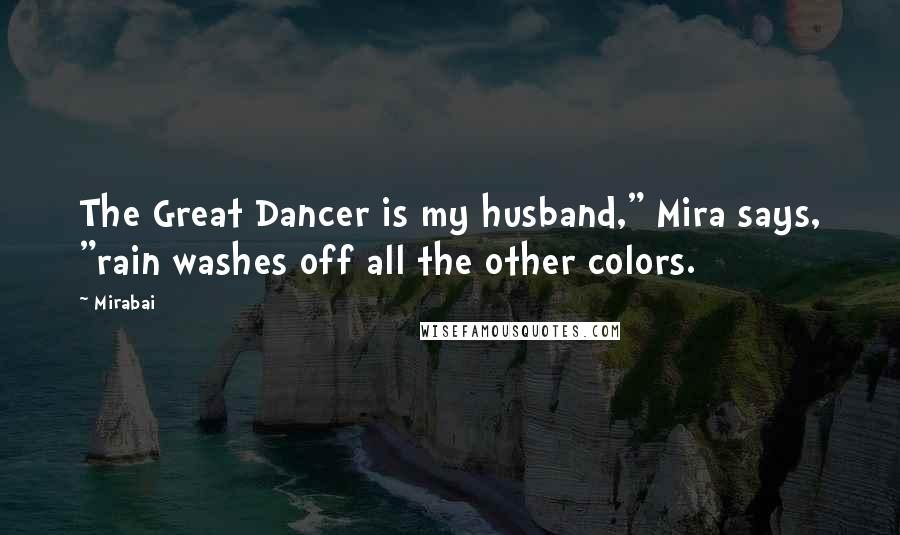 """Mirabai quotes: The Great Dancer is my husband,"""" Mira says, """"rain washes off all the other colors."""