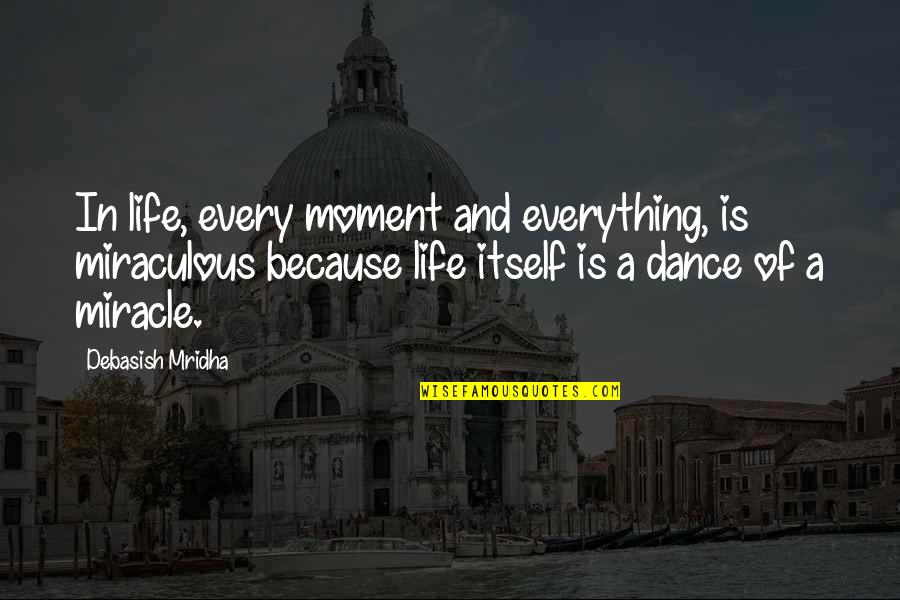 Miracle And Life Quotes By Debasish Mridha: In life, every moment and everything, is miraculous