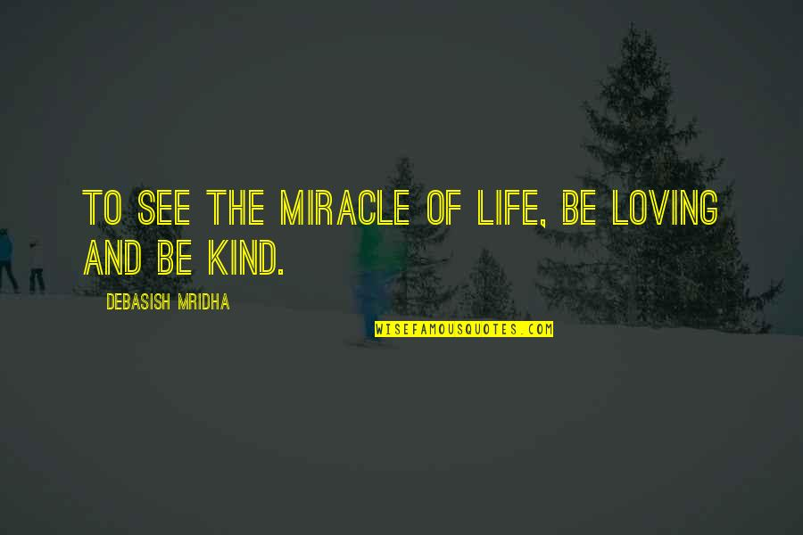 Miracle Of Love Quotes By Debasish Mridha: To see the miracle of life, be loving