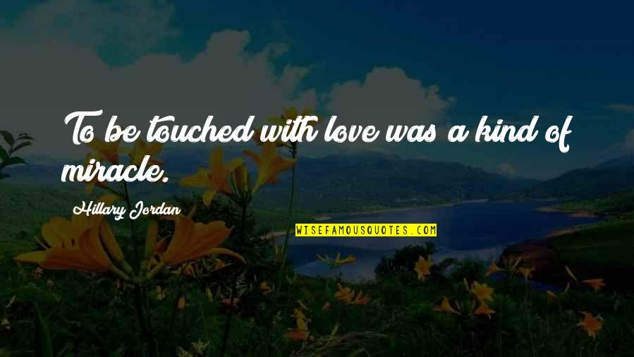 Miracle Of Love Quotes By Hillary Jordan: To be touched with love was a kind