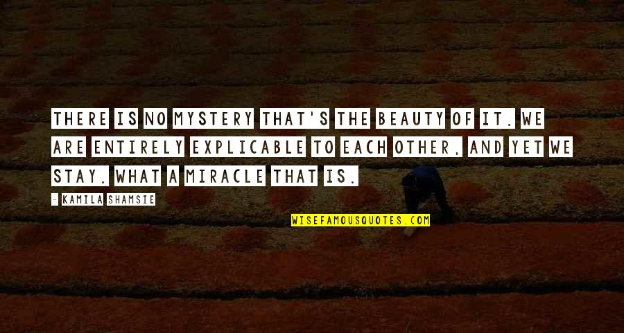 Miracle Of Love Quotes By Kamila Shamsie: There is no mystery that's the beauty of