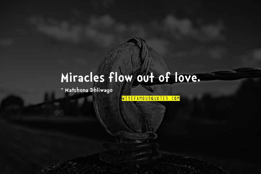 Miracle Of Love Quotes By Matshona Dhliwayo: Miracles flow out of love.
