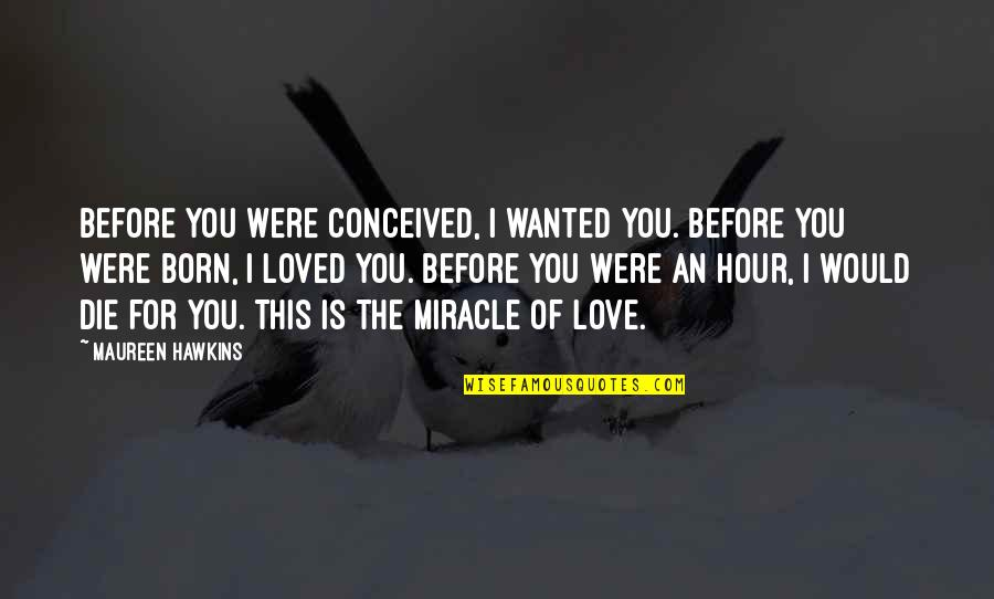 Miracle Of Love Quotes By Maureen Hawkins: Before you were conceived, I wanted you. Before