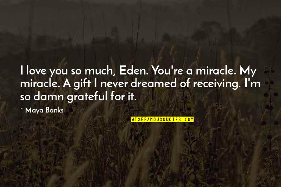 Miracle Of Love Quotes By Maya Banks: I love you so much, Eden. You're a