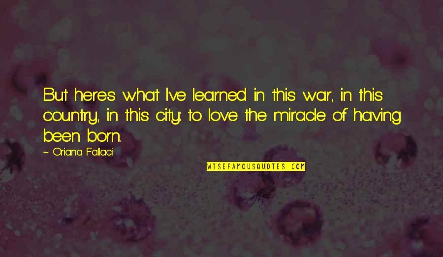 Miracle Of Love Quotes By Oriana Fallaci: But here's what I've learned in this war,