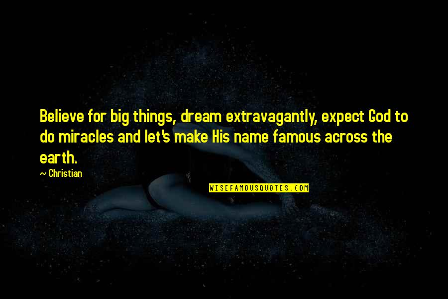 Miracles And God Quotes By Christian: Believe for big things, dream extravagantly, expect God