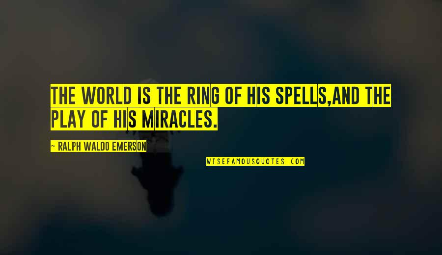 Miracles And God Quotes By Ralph Waldo Emerson: The world is the ring of his spells,And