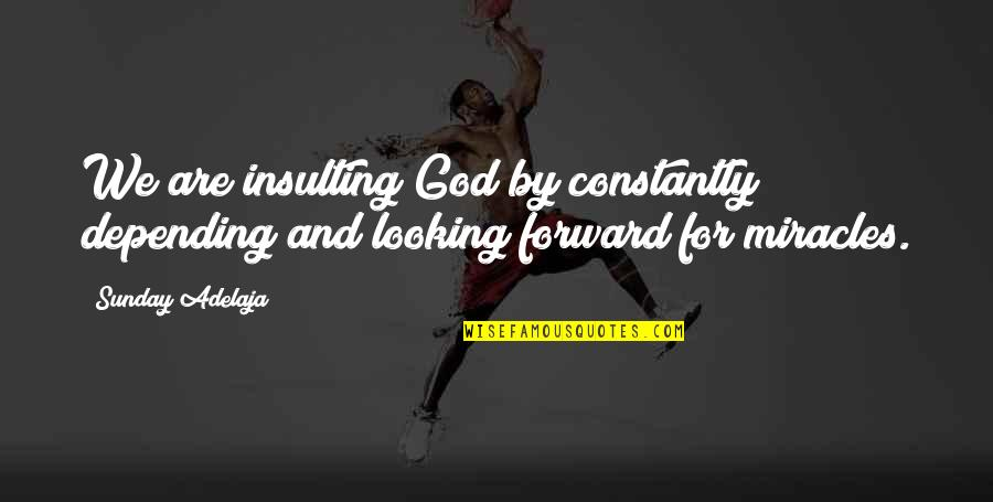 Miracles And God Quotes By Sunday Adelaja: We are insulting God by constantly depending and