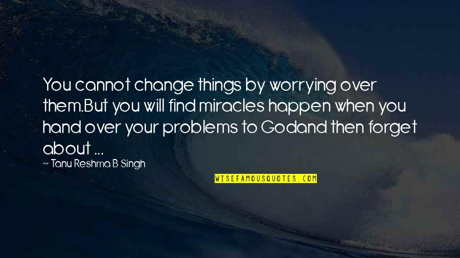 Miracles And God Quotes By Tanu Reshma B Singh: You cannot change things by worrying over them.But